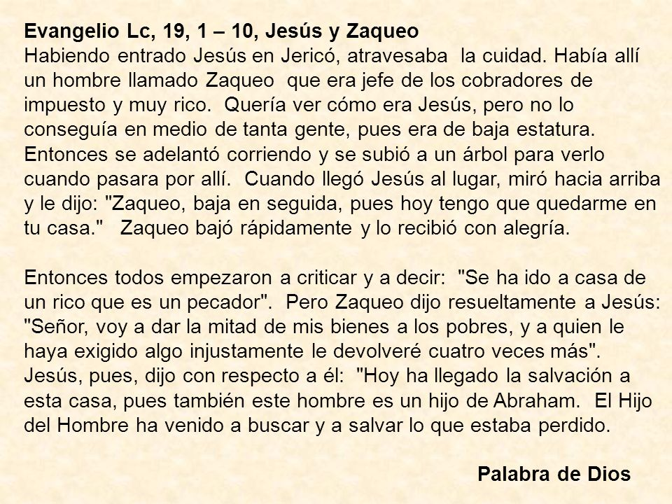 Evangelio Lc, 19, 1 – 10, Jesús y Zaqueo Habiendo entrado Jesús en Jericó, atravesaba la cuidad. Había allí un hombre llamado Zaqueo que era jefe de l