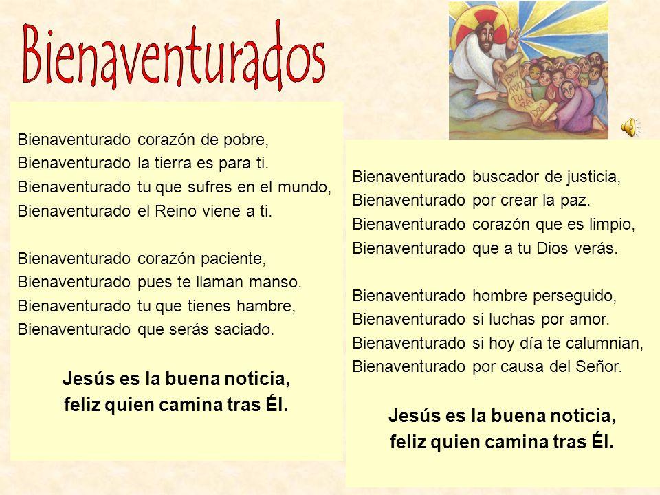 Bienaventurado corazón de pobre, Bienaventurado la tierra es para ti. Bienaventurado tu que sufres en el mundo, Bienaventurado el Reino viene a ti. Bi