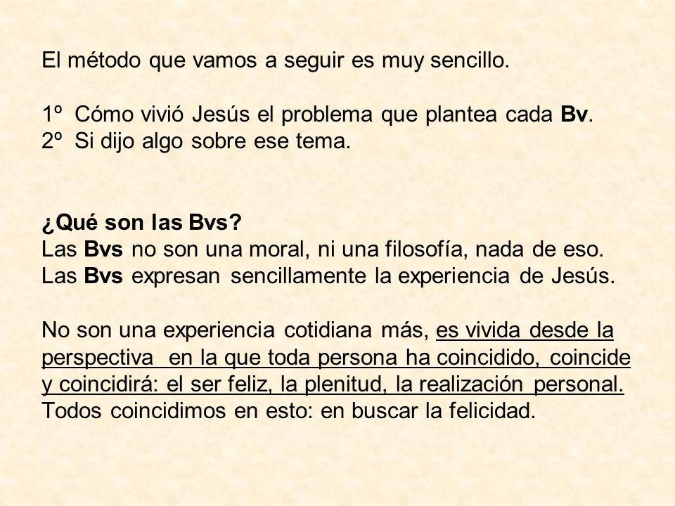 El método que vamos a seguir es muy sencillo. 1º Cómo vivió Jesús el problema que plantea cada Bv. 2º Si dijo algo sobre ese tema. ¿Qué son las Bvs? L