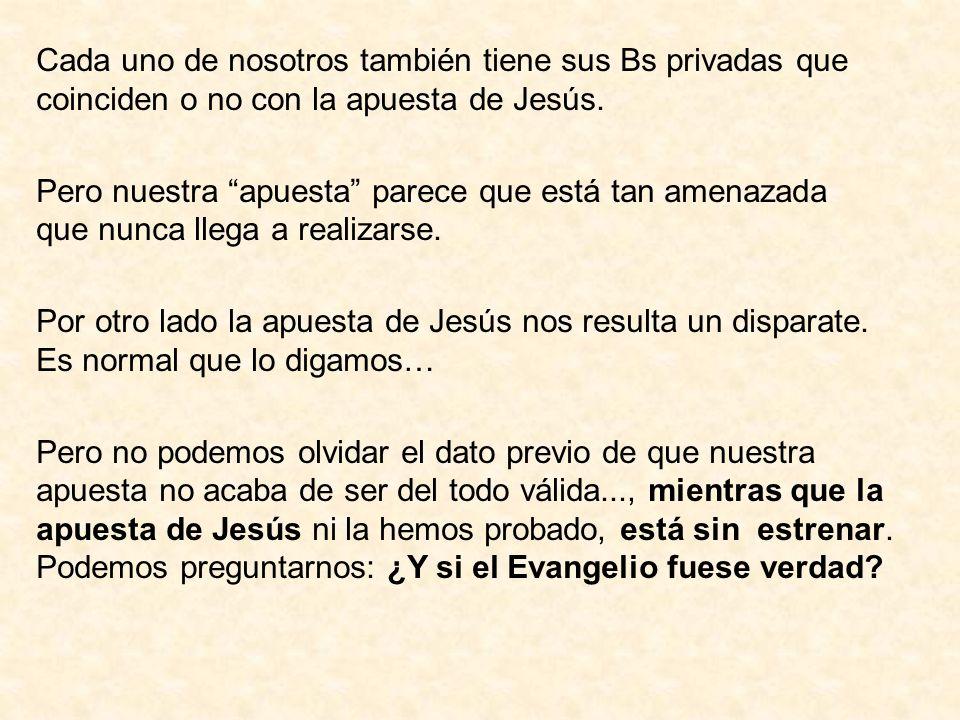 Cada uno de nosotros también tiene sus Bs privadas que coinciden o no con la apuesta de Jesús. Pero nuestra apuesta parece que está tan amenazada que