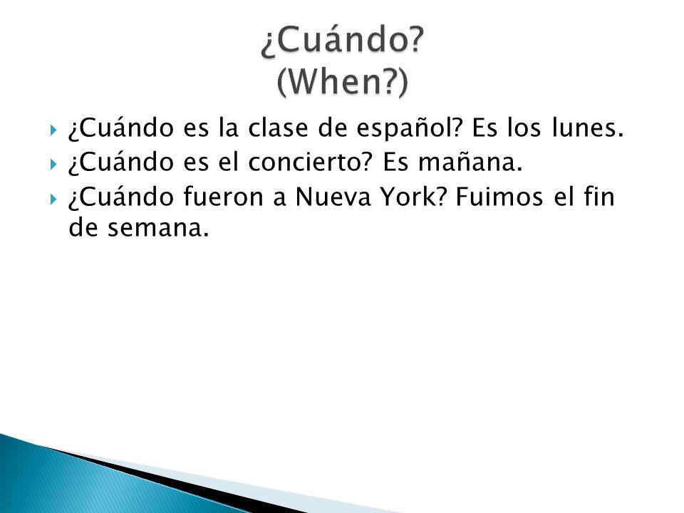 ¿Cuándo es la clase de español? Es los lunes. ¿Cuándo es el concierto? Es mañana. ¿Cuándo fueron a Nueva York? Fuimos el fin de semana.