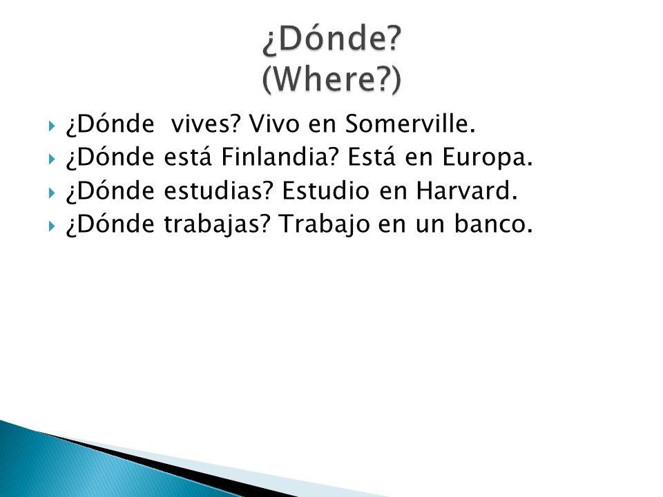 ¿Dónde vives? Vivo en Somerville. ¿Dónde está Finlandia? Está en Europa. ¿Dónde estudias? Estudio en Harvard. ¿Dónde trabajas? Trabajo en un banco.