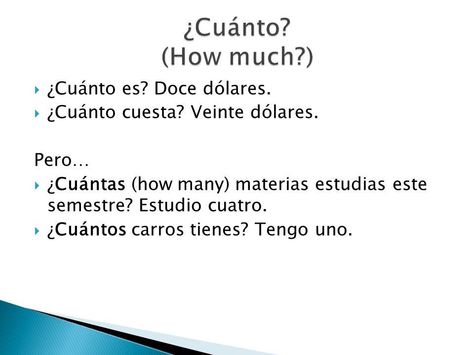 ¿Cuánto es? Doce dólares. ¿Cuánto cuesta? Veinte dólares. Pero… ¿Cuántas (how many) materias estudias este semestre? Estudio cuatro. ¿Cuántos carros t