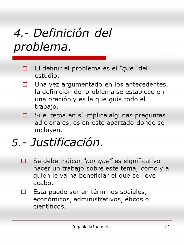 Ingeniería Industrial12 4.- Definición del problema. El definir el problema es el que del estudio. Una vez argumentado en los antecedentes, la definic
