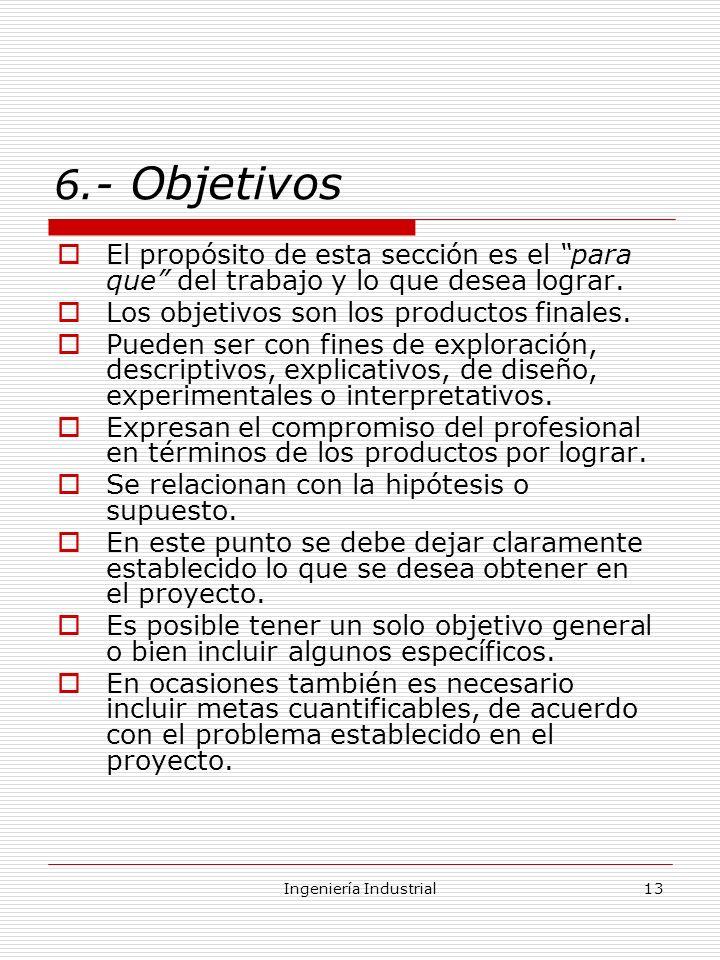 Ingeniería Industrial13 6.- Objetivos El propósito de esta sección es el para que del trabajo y lo que desea lograr. Los objetivos son los productos f