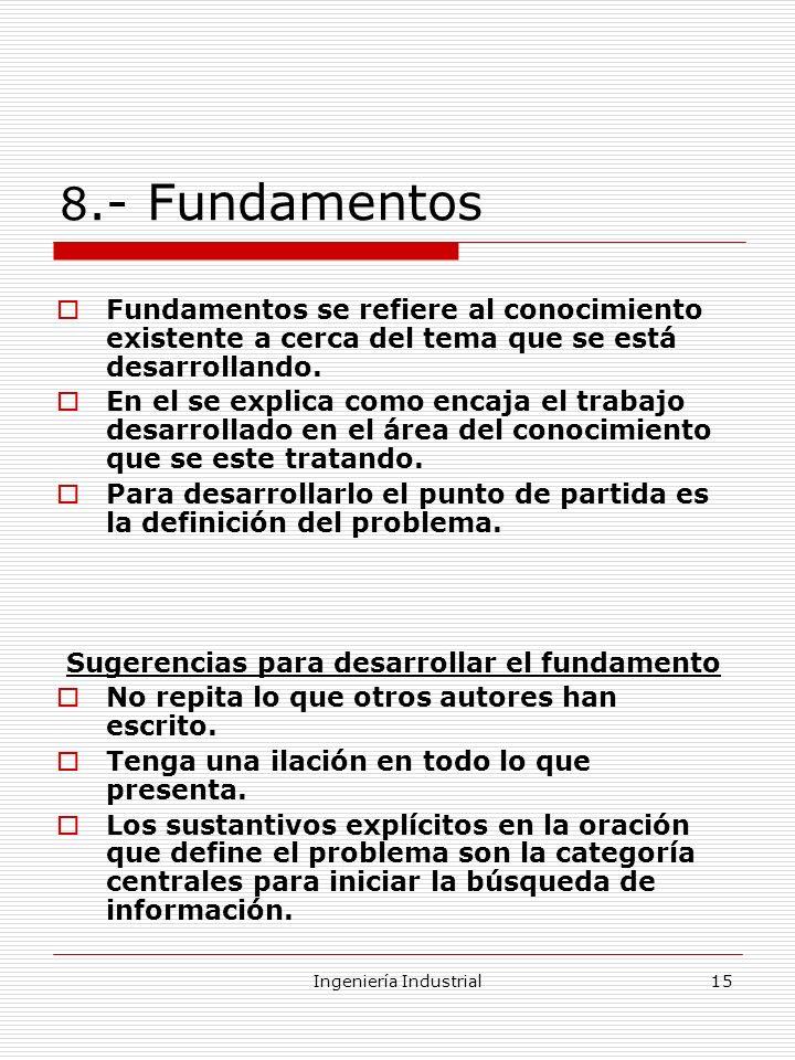 Ingeniería Industrial15 8.- Fundamentos Fundamentos se refiere al conocimiento existente a cerca del tema que se está desarrollando. En el se explica