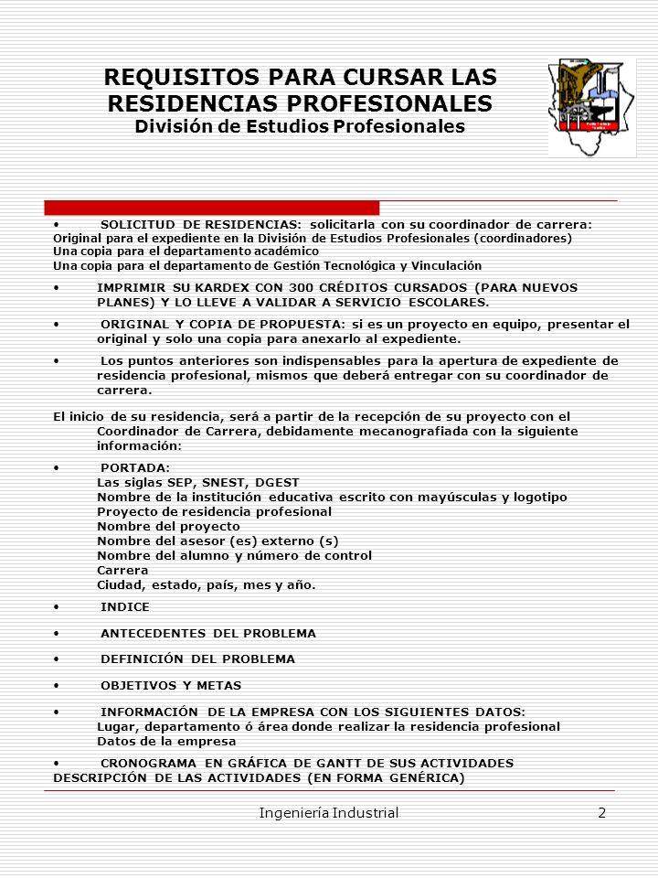 Ingeniería Industrial3 Estructura del Anteproyecto (Propuesta) La propuesta de residencia profesional debe contener lo siguientes elementos para considerarse completa.