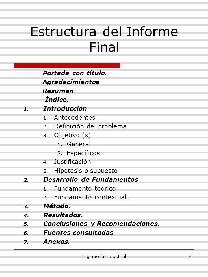 Ingeniería Industrial4 Estructura del Informe Final Portada con título. Agradecimientos Resumen Índice. 1. Introducción 1. Antecedentes 2. Definición