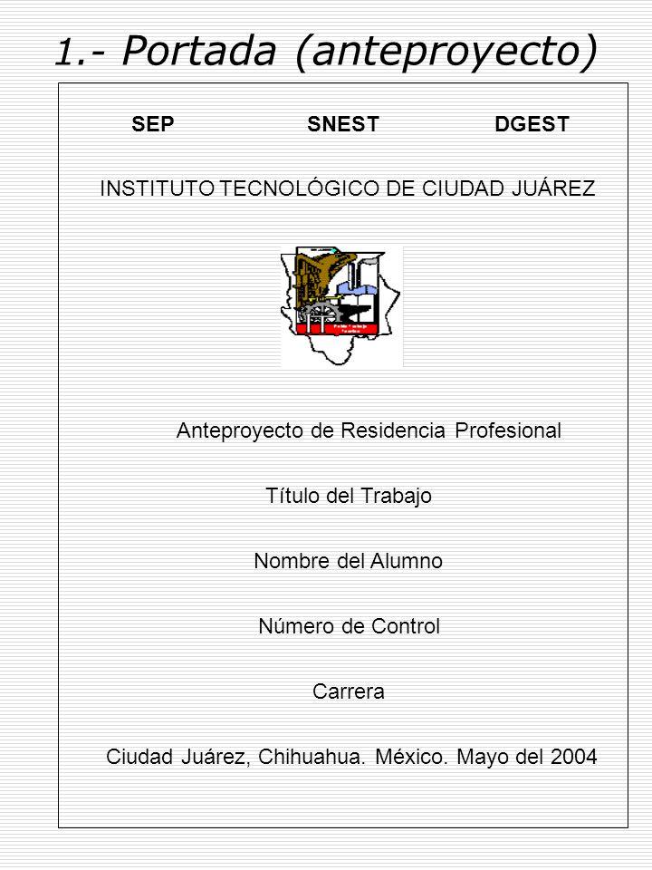 1.- Portada (proyecto) SEP SNEST DGEST INSTITUTO TECNOLÓGICO DE CIUDAD JUÁREZ Proyecto de Residencia Profesional Que Presenta Título del Trabajo Nombre del Alumno Número de Control Nombre del Asesor Interno Carrera Ciudad Juárez, Chihuahua.