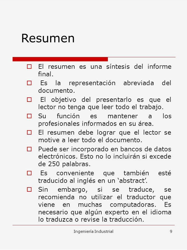 Ingeniería Industrial9 Resumen El resumen es una síntesis del informe final. Es la representación abreviada del documento. El objetivo del presentarlo
