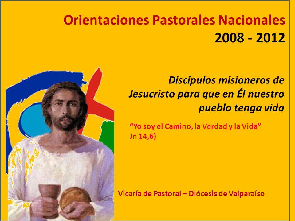 Orientaciones Pastorales Nacionales 2008 - 2012 Discípulos misioneros de Jesucristo para que en Él nuestro pueblo tenga vida Yo soy el Camino, la Verdad y la Vida Jn 14,6) Vicaría de Pastoral – Diócesis de Valparaíso
