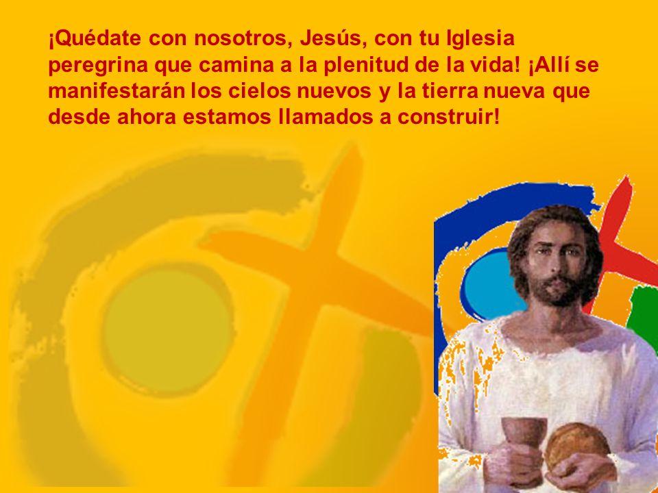 ¡Quédate con nosotros, Jesús, con tu Iglesia peregrina que camina a la plenitud de la vida.