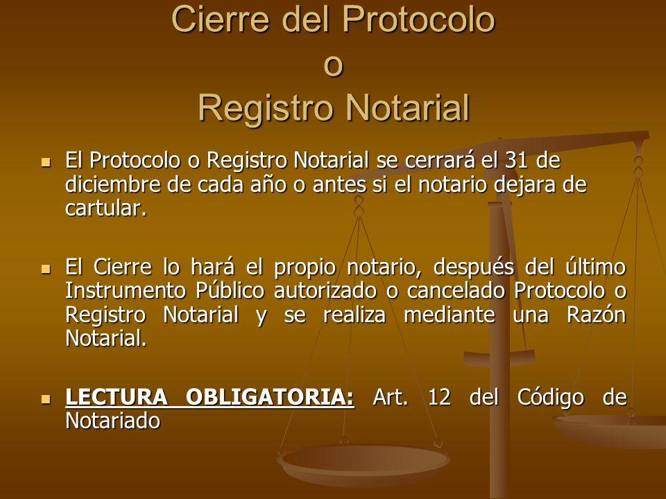 Cierre del Protocolo o Registro Notarial El Protocolo o Registro Notarial se cerrará el 31 de diciembre de cada año o antes si el notario dejara de ca
