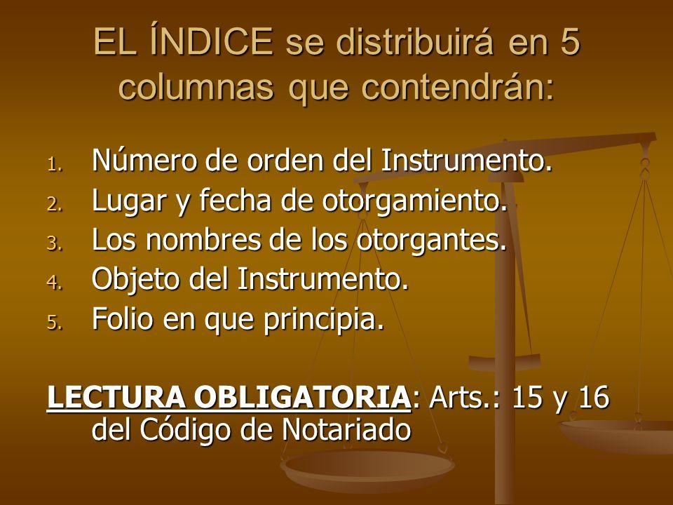 EL ÍNDICE se distribuirá en 5 columnas que contendrán: 1. Número de orden del Instrumento. 2. Lugar y fecha de otorgamiento. 3. Los nombres de los oto