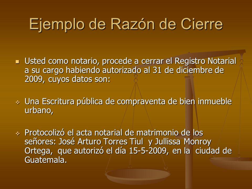 Ejemplo de Razón de Cierre Usted como notario, procede a cerrar el Registro Notarial a su cargo habiendo autorizado al 31 de diciembre de 2009, cuyos