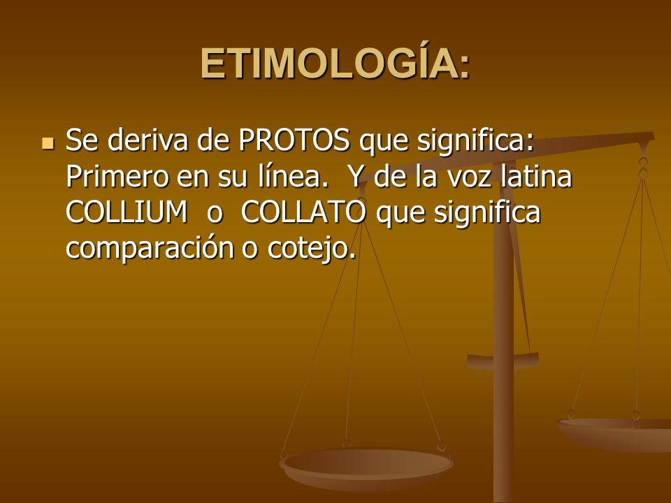 ETIMOLOGÍA: Se deriva de PROTOS que significa: Primero en su línea. Y de la voz latina COLLIUM o COLLATO que significa comparación o cotejo. Se deriva
