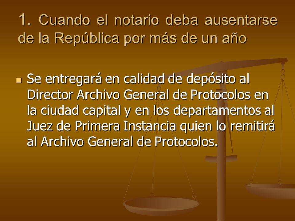 1. Cuando el notario deba ausentarse de la República por más de un año Se entregará en calidad de depósito al Director Archivo General de Protocolos e