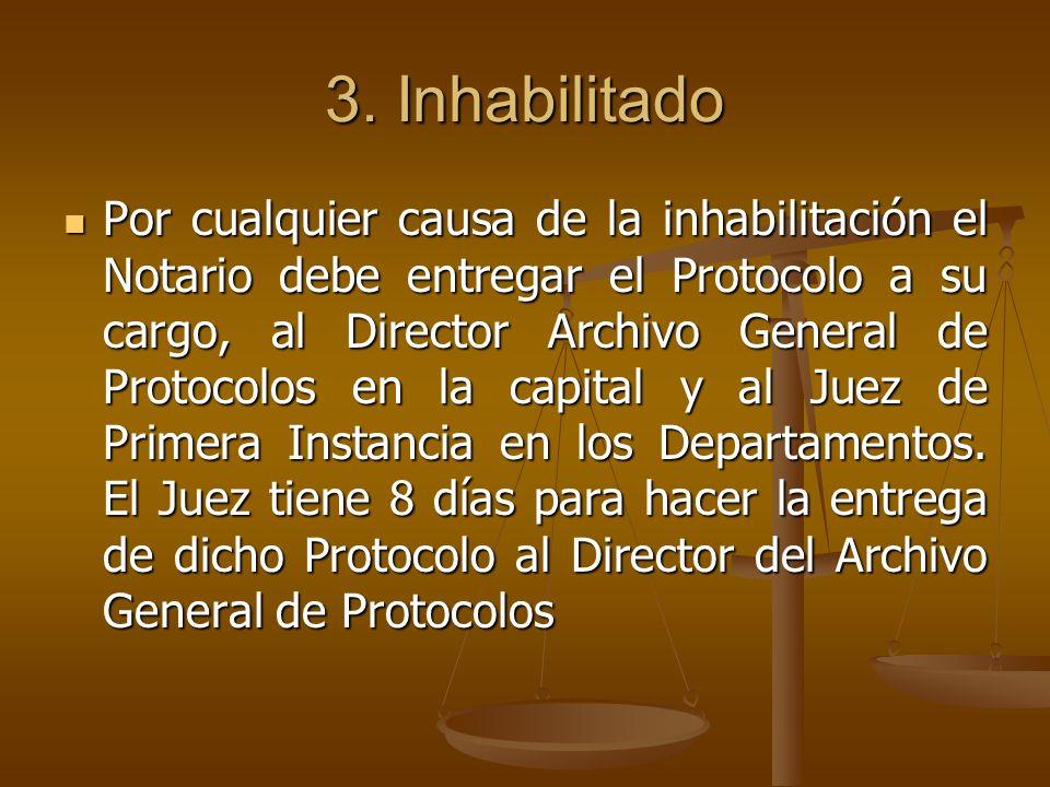3. Inhabilitado Por cualquier causa de la inhabilitación el Notario debe entregar el Protocolo a su cargo, al Director Archivo General de Protocolos e