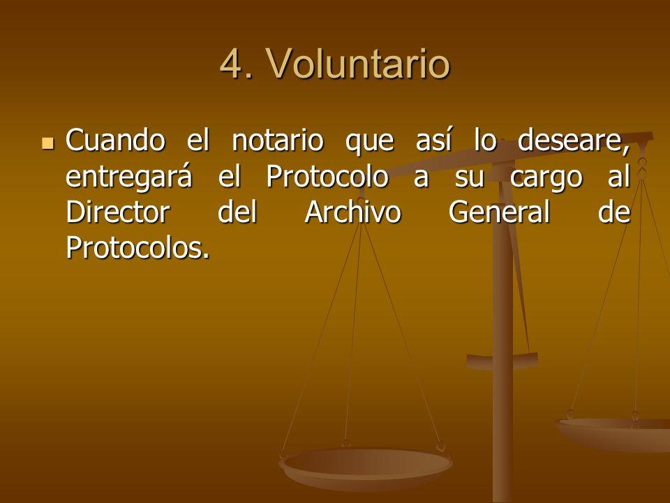 4. Voluntario Cuando el notario que así lo deseare, entregará el Protocolo a su cargo al Director del Archivo General de Protocolos. Cuando el notario