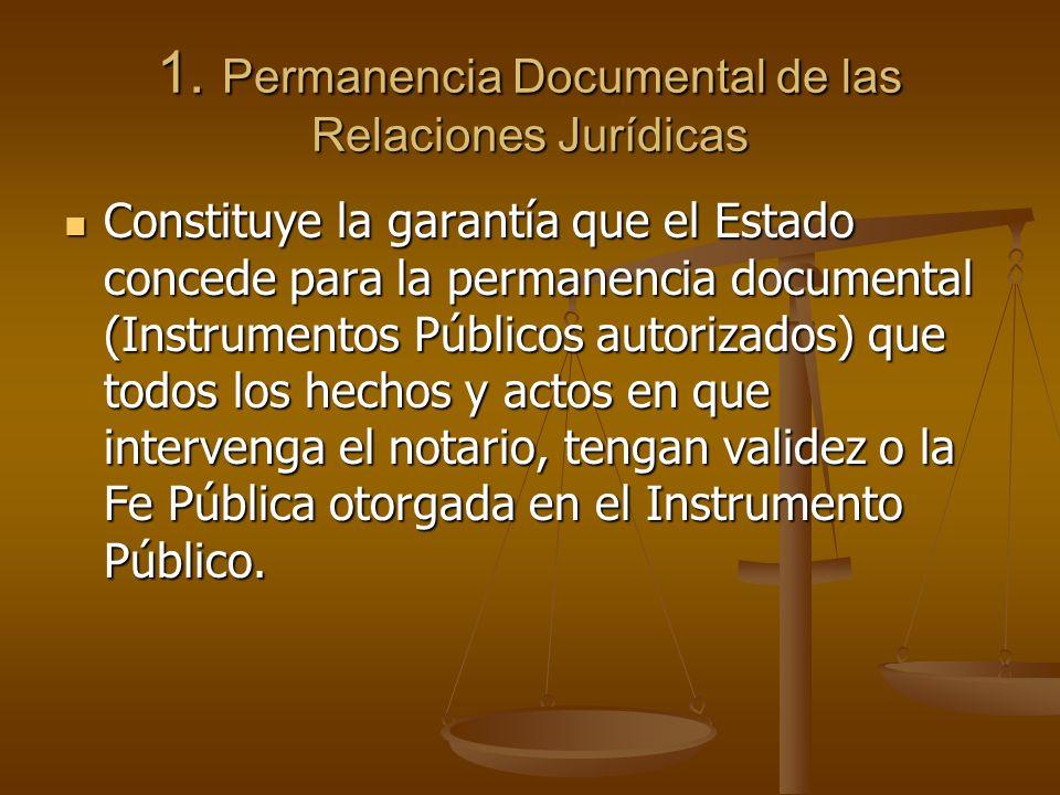 1. Permanencia Documental de las Relaciones Jurídicas Constituye la garantía que el Estado concede para la permanencia documental (Instrumentos Públic