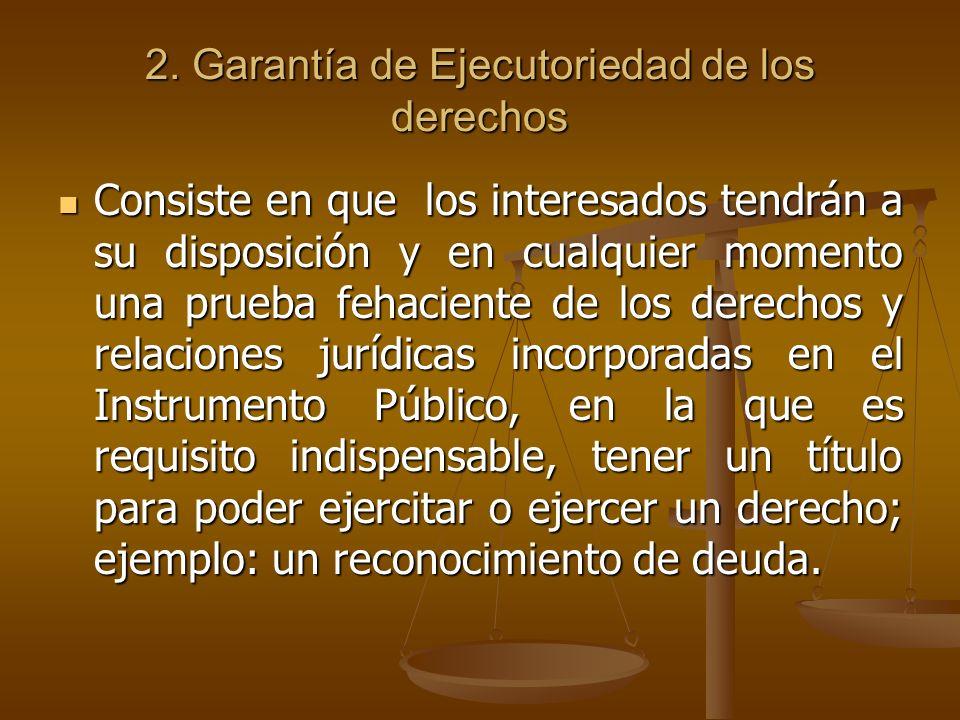 2. Garantía de Ejecutoriedad de los derechos Consiste en que los interesados tendrán a su disposición y en cualquier momento una prueba fehaciente de