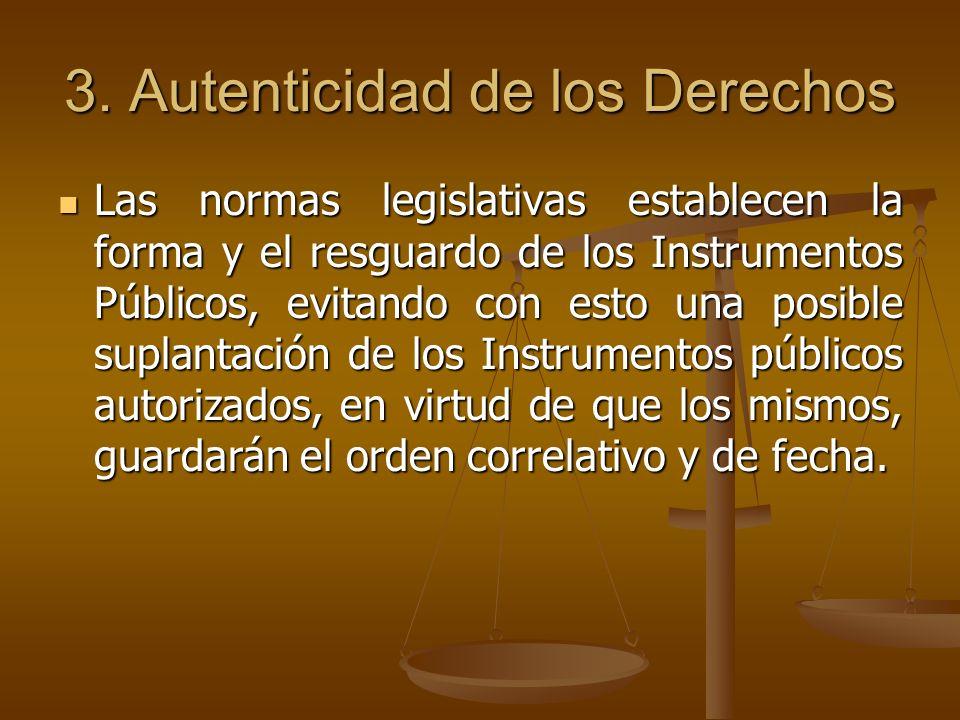 3. Autenticidad de los Derechos Las normas legislativas establecen la forma y el resguardo de los Instrumentos Públicos, evitando con esto una posible