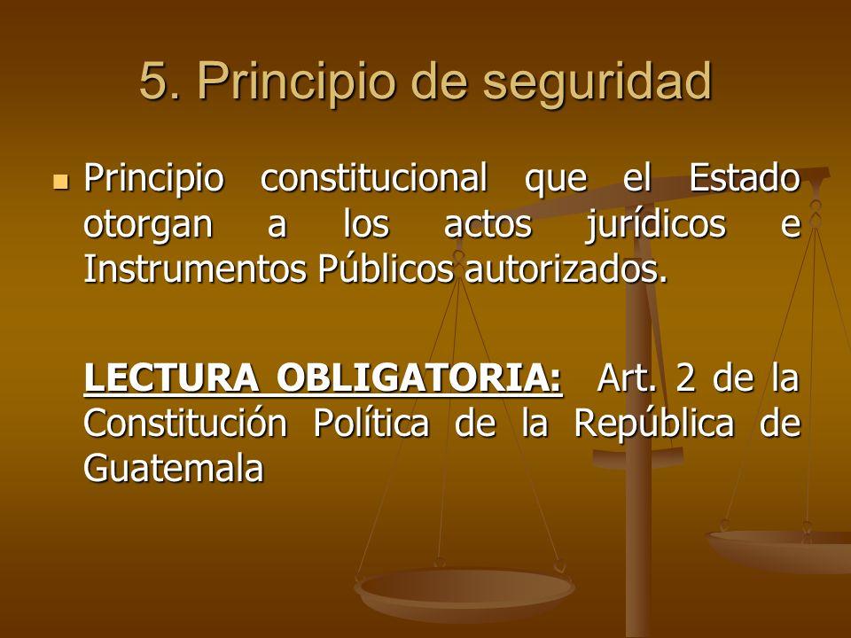 5. Principio de seguridad Principio constitucional que el Estado otorgan a los actos jurídicos e Instrumentos Públicos autorizados. Principio constitu