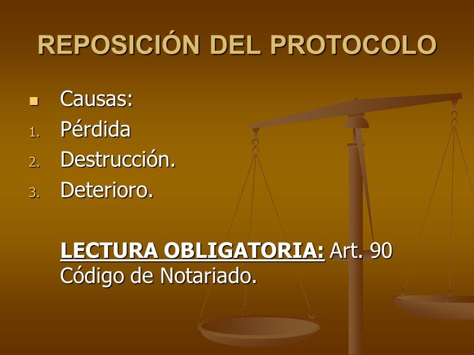 REPOSICIÓN DEL PROTOCOLO Causas: Causas: 1. Pérdida 2. Destrucción. 3. Deterioro. LECTURA OBLIGATORIA: Art. 90 Código de Notariado.