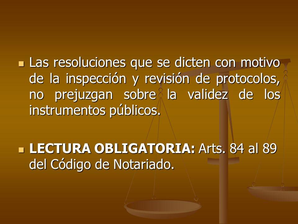 Las resoluciones que se dicten con motivo de la inspección y revisión de protocolos, no prejuzgan sobre la validez de los instrumentos públicos. Las r
