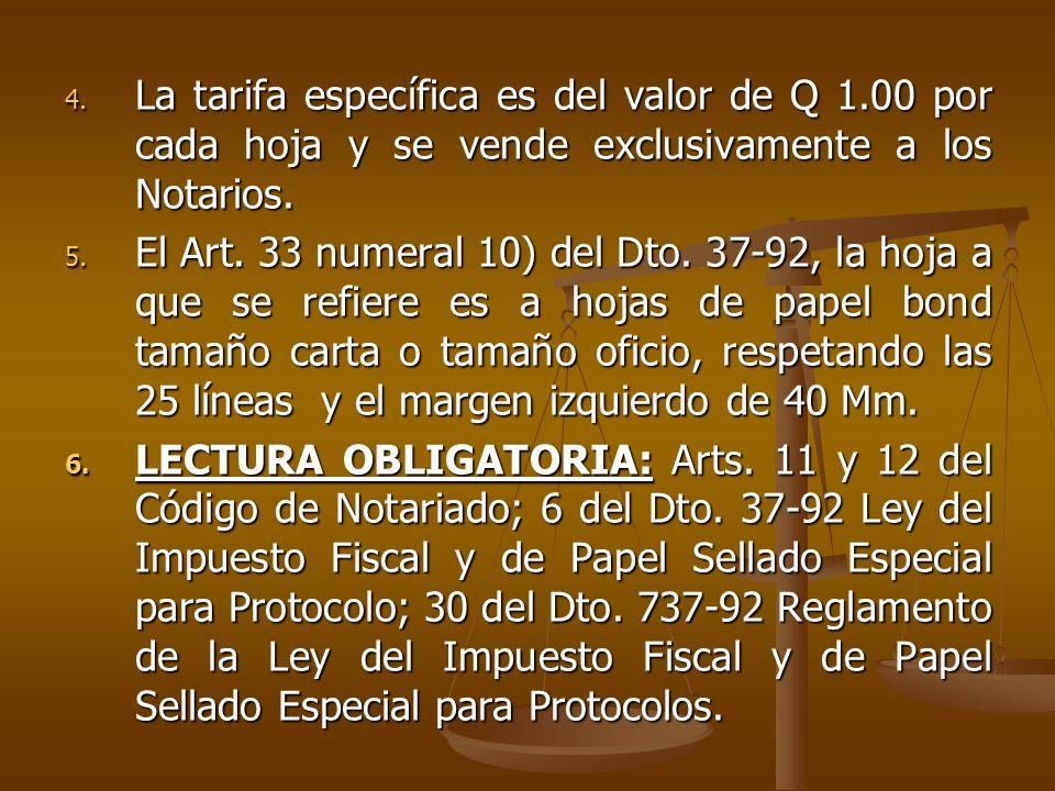 4. La tarifa específica es del valor de Q 1.00 por cada hoja y se vende exclusivamente a los Notarios. 5. El Art. 33 numeral 10) del Dto. 37-92, la ho