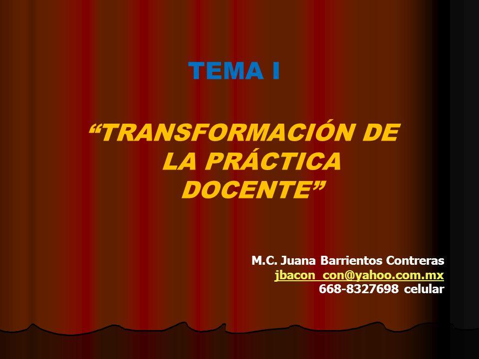 TEMA I TRANSFORMACIÓN DE LA PRÁCTICA DOCENTE M.C. Juana Barrientos Contreras jbacon_con@yahoo.com.mx 668-8327698 celular