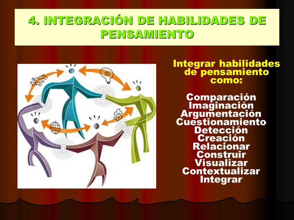 4. INTEGRACIÓN DE HABILIDADES DE PENSAMIENTO Integrar habilidades de pensamiento como: Comparación Imaginación Argumentación Cuestionamiento Detección