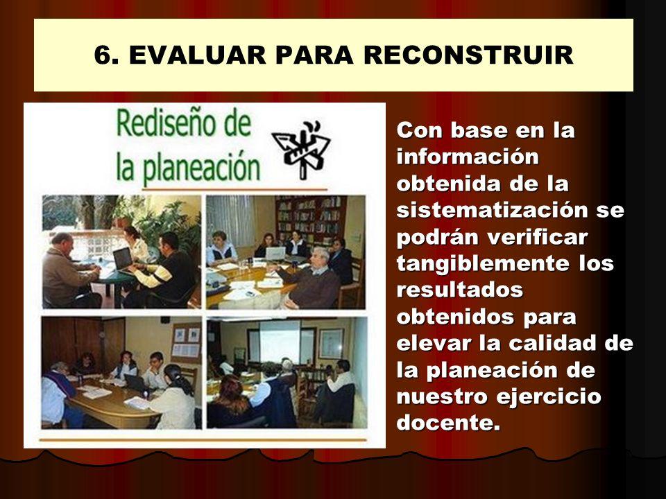 6. EVALUAR PARA RECONSTRUIR Con base en la información obtenida de la sistematización se podrán verificar tangiblemente los resultados obtenidos para