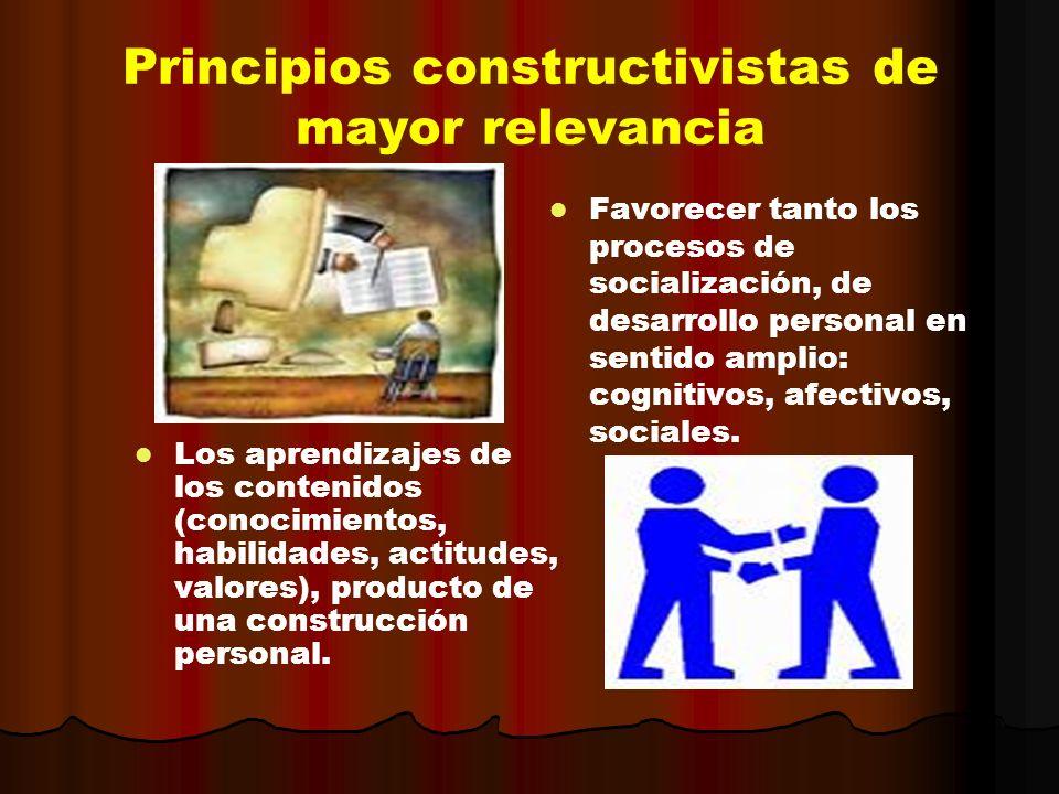 Principios constructivistas de mayor relevancia Los aprendizajes de los contenidos (conocimientos, habilidades, actitudes, valores), producto de una c
