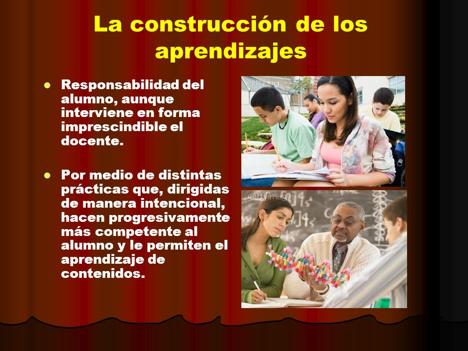 La construcción de los aprendizajes Responsabilidad del alumno, aunque interviene en forma imprescindible el docente. Por medio de distintas prácticas