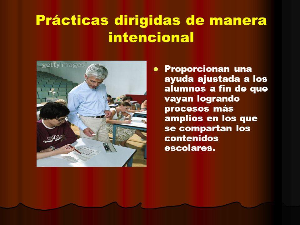 Prácticas dirigidas de manera intencional Proporcionan una ayuda ajustada a los alumnos a fin de que vayan logrando procesos más amplios en los que se