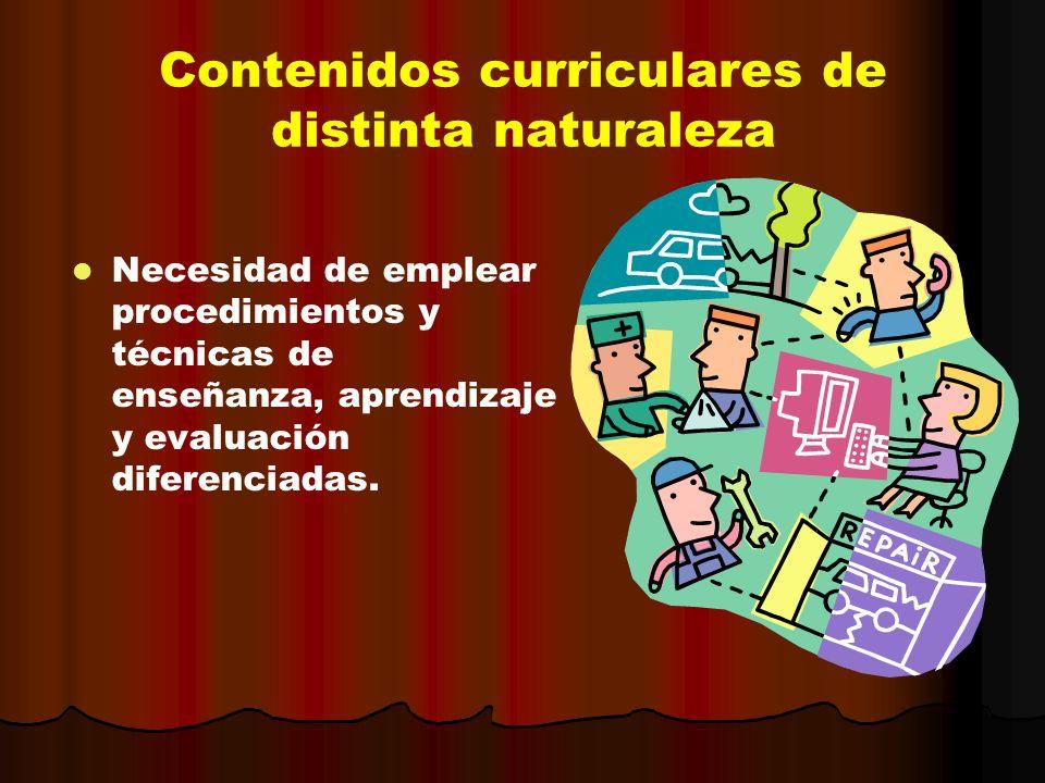 Contenidos curriculares de distinta naturaleza Necesidad de emplear procedimientos y técnicas de enseñanza, aprendizaje y evaluación diferenciadas.