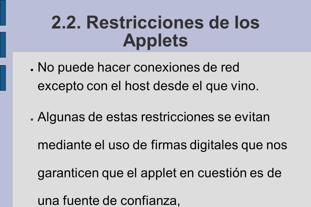 2.2. Restricciones de los Applets No puede hacer conexiones de red excepto con el host desde el que vino. Algunas de estas restricciones se evitan med