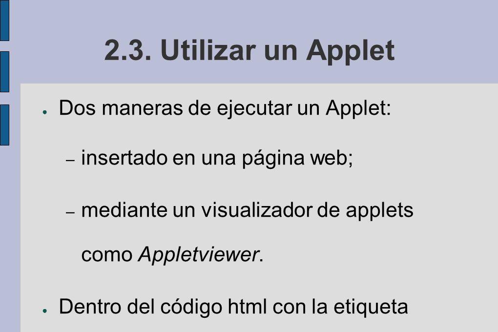 2.3. Utilizar un Applet Dos maneras de ejecutar un Applet: – insertado en una página web; – mediante un visualizador de applets como Appletviewer. Den