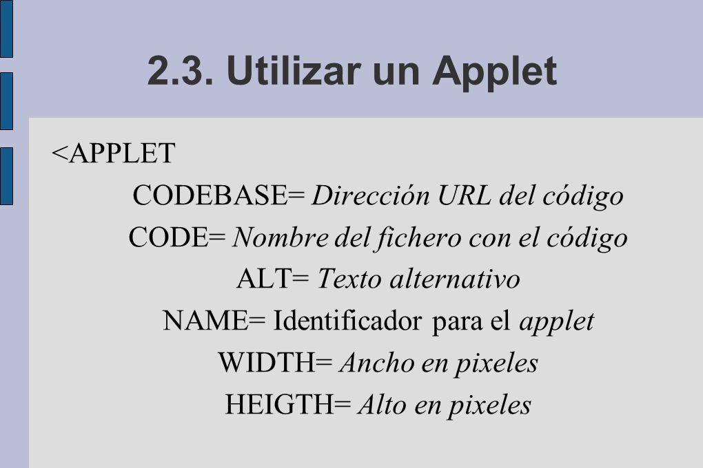 2.3. Utilizar un Applet <APPLET CODEBASE= Dirección URL del código CODE= Nombre del fichero con el código ALT= Texto alternativo NAME= Identificador p