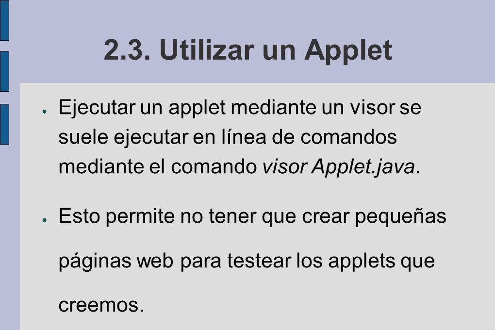 2.3. Utilizar un Applet Ejecutar un applet mediante un visor se suele ejecutar en línea de comandos mediante el comando visor Applet.java. Esto permit