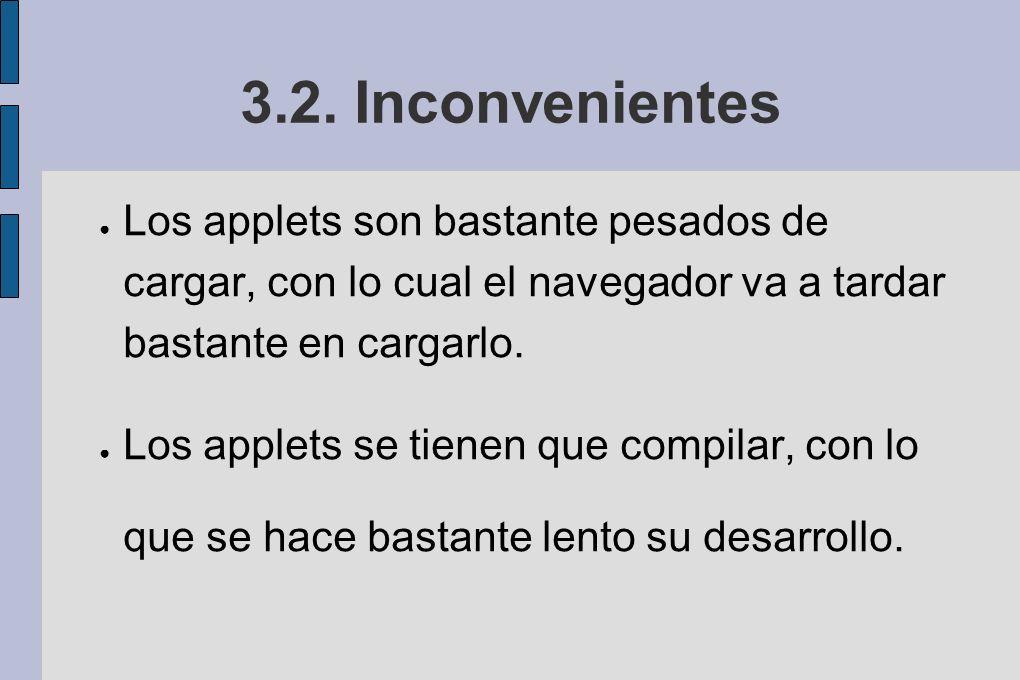 3.2. Inconvenientes Los applets son bastante pesados de cargar, con lo cual el navegador va a tardar bastante en cargarlo. Los applets se tienen que c