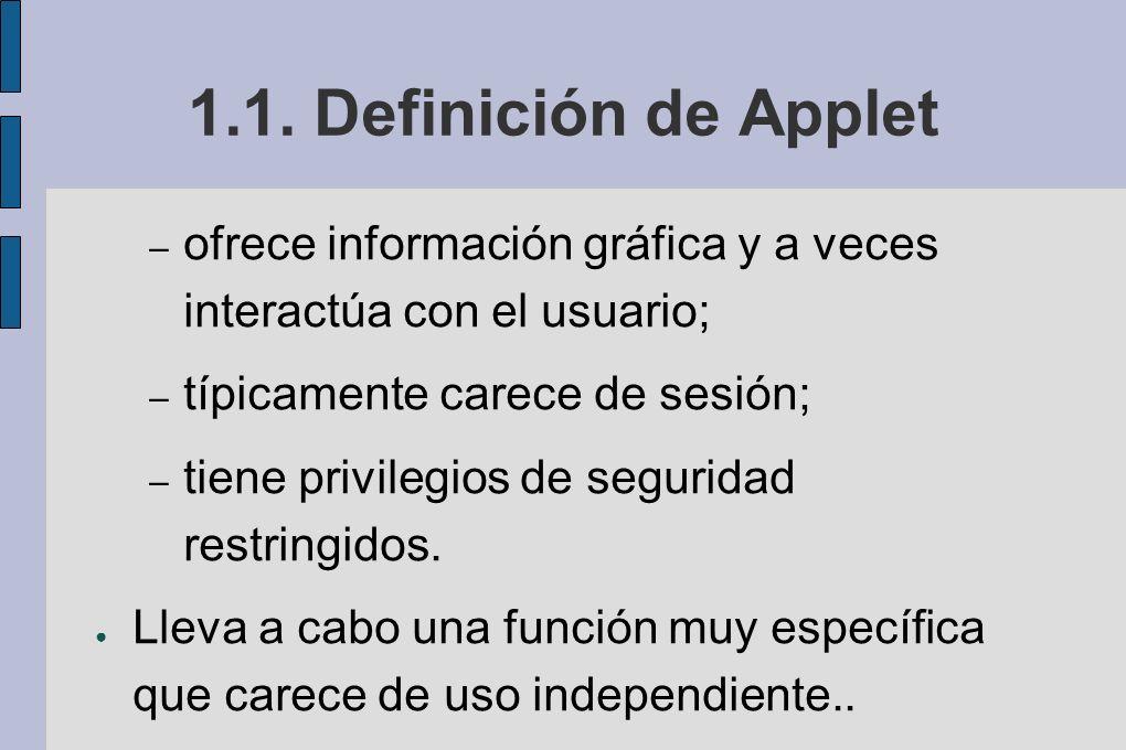 1.1. Definición de Applet – ofrece información gráfica y a veces interactúa con el usuario; – típicamente carece de sesión; – tiene privilegios de seg