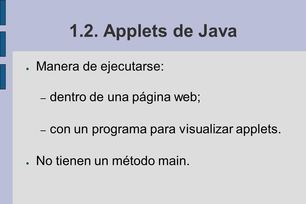 1.2. Applets de Java Manera de ejecutarse: – dentro de una página web; – con un programa para visualizar applets. No tienen un método main.