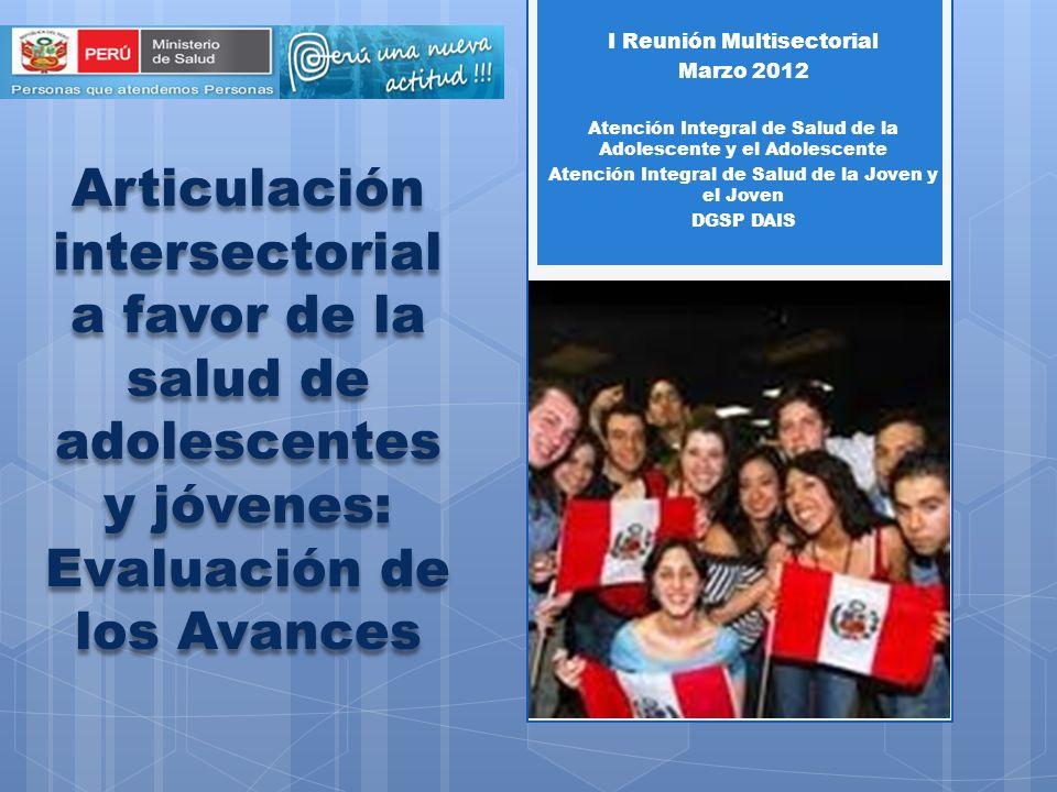 Articulación intersectorial a favor de la salud de adolescentes y jóvenes: Evaluación de los Avances I Reunión Multisectorial Marzo 2012 Atención Integral de Salud de la Adolescente y el Adolescente Atención Integral de Salud de la Joven y el Joven DGSP DAIS