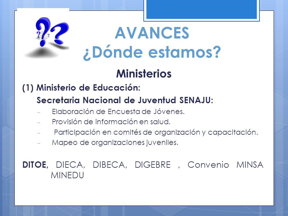 AVANCES ¿Dónde estamos? Ministerios (1) Ministerio de Educación: Secretaria Nacional de Juventud SENAJU: – Elaboración de Encuesta de Jóvenes. – Provi