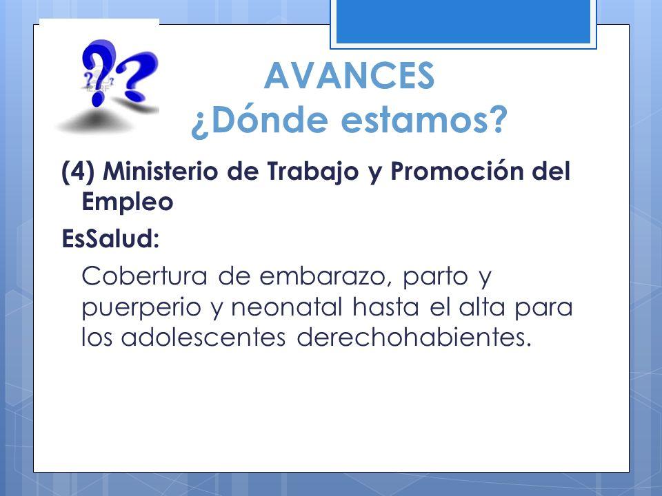 AVANCES ¿Dónde estamos? (4) Ministerio de Trabajo y Promoción del Empleo EsSalud: Cobertura de embarazo, parto y puerperio y neonatal hasta el alta pa