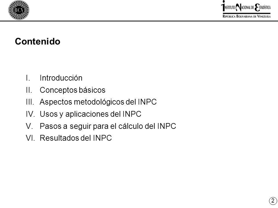 2 I.Introducción II.Conceptos básicos III.Aspectos metodológicos del INPC IV.Usos y aplicaciones del INPC V.Pasos a seguir para el cálculo del INPC VI.Resultados del INPC Contenido