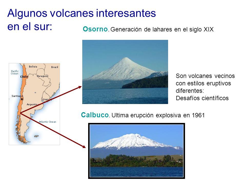 Algunos volcanes interesantes en el sur: Osorno. Generación de lahares en el siglo XIX Calbuco. Ultima erupción explosiva en 1961 Son volcanes vecinos