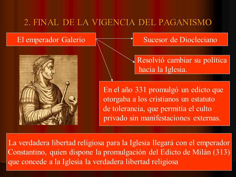 2. FINAL DE LA VIGENCIA DEL PAGANISMO El emperador GalerioSucesor de Diocleciano Resolvió cambiar su política hacia la Iglesia. En el año 331 promulgó
